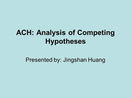 ACH: Analysis of Competing Hypotheses Presented by: Jingshan Huang.