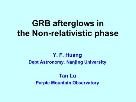 GRB afterglows in the Non-relativistic phase Y. F. Huang Dept Astronomy, Nanjing University Tan Lu Purple Mountain Observatory.