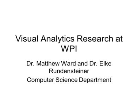 Visual Analytics Research at WPI Dr. Matthew Ward and Dr. Elke Rundensteiner Computer Science Department.