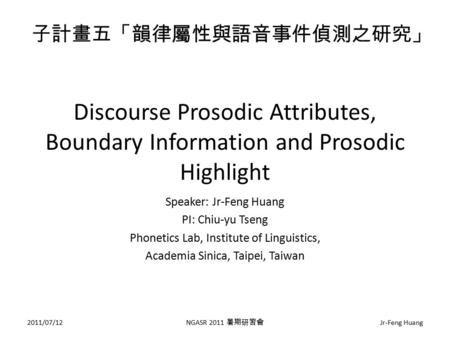 Discourse Prosodic Attributes, Boundary Information and Prosodic Highlight Speaker: Jr-Feng Huang PI: Chiu-yu Tseng Phonetics Lab, Institute of Linguistics,