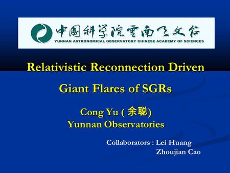 Relativistic Reconnection Driven Giant Flares of SGRs Cong Yu ( 余聪 ) Yunnan Observatories Collaborators : Lei Huang Zhoujian Cao.