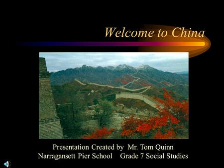 Welcome to China Presentation Created by Mr. Tom Quinn Narragansett Pier School Grade 7 Social Studies.