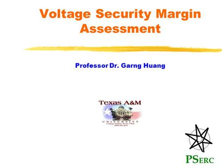 Voltage Security Margin Assessment Professor Dr. Garng Huang PS ERC.