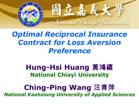Optimal Reciprocal Insurance Contract for Loss Aversion Preference Hung-Hsi Huang 黃鴻禧 National Chiayi University Ching-Ping Wang 汪青萍 National Kaohsiung.