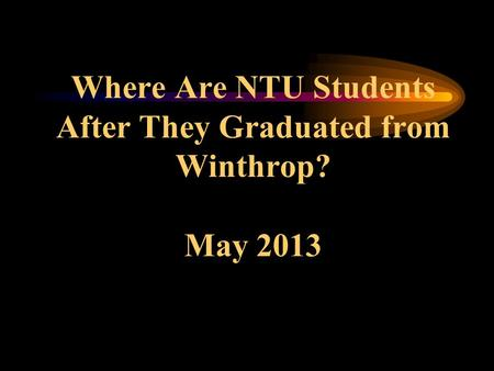 Where Are NTU Students After They Graduated from Winthrop? May 2013.