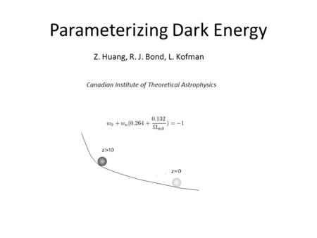 Parameterizing Dark Energy Z. Huang, R. J. Bond, L. Kofman Canadian Institute of Theoretical Astrophysics.