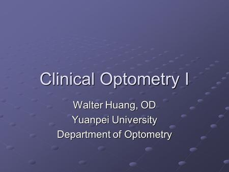 Clinical Optometry I Walter Huang, OD Yuanpei University Department of Optometry.