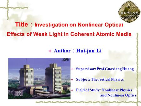Title : Investigation on Nonlinear Optical Effects of Weak Light in Coherent Atomic Media  Author : Hui-jun Li  Supervisor: Prof Guoxiang Huang  Subject: