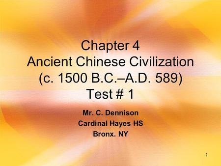 1 Chapter 4 Ancient Chinese Civilization (c. 1500 B.C.–A.D. 589) Test # 1 Mr. C. Dennison Cardinal Hayes HS Bronx. NY.
