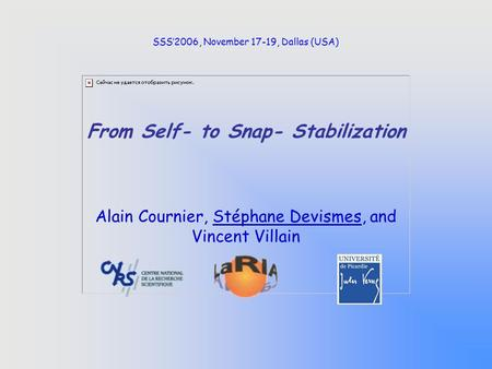From Self- to Snap- Stabilization Alain Cournier, Stéphane Devismes, and Vincent Villain SSS'2006, November 17-19, Dallas (USA)