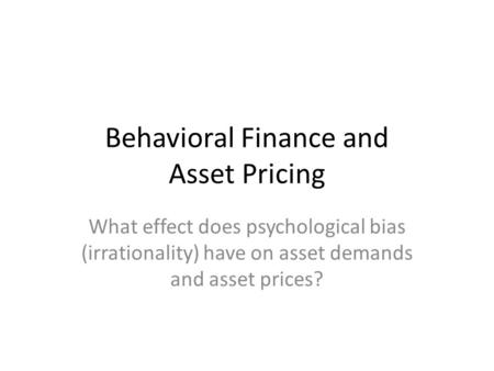 Behavioral Finance and Asset Pricing What effect does psychological bias (irrationality) have on asset demands and asset prices?