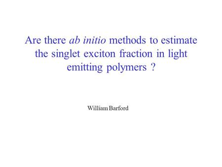 "Are there ab initio methods to estimate the singlet exciton fraction in light emitting polymers ? William Barford The title of my talk is ""What determines."