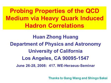 Probing Properties of the QCD Medium via Heavy Quark Induced Hadron Correlations Huan Zhong Huang Department of Physics and Astronomy University of California.