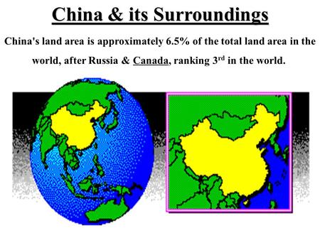 China's land area is approximately 6.5% of the total land area in the world, after Russia & Canada, ranking 3 rd in the world. China & its Surroundings.