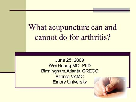 What acupuncture can and cannot do for arthritis? June 25, 2009 Wei Huang MD, PhD Birmingham/Atlanta GRECC Atlanta VAMC Emory University.