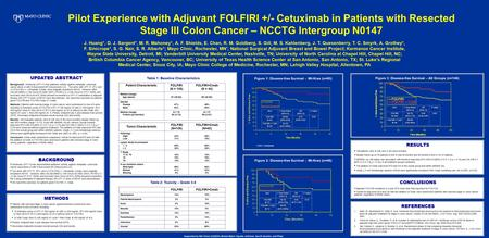 Pilot Experience with Adjuvant FOLFIRI +/- Cetuximab in Patients with Resected Stage III Colon Cancer – NCCTG Intergroup N0147 J. Huang*, D. J. Sargent*,