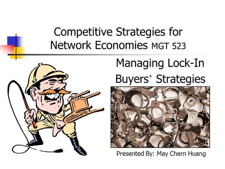 Competitive Strategies for Network Economies MGT 523 Managing Lock-In Buyers ' Strategies Presented By: May Chern Huang.
