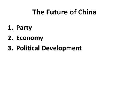 The Future of China 1.Party 2.Economy 3.Political Development.