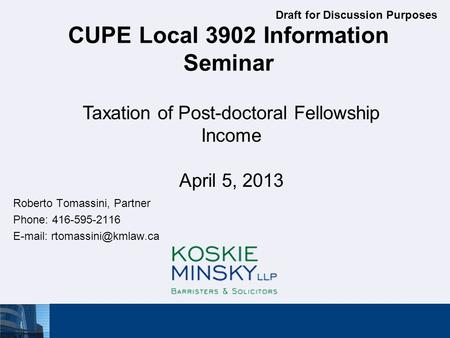 CUPE Local 3902 Information Seminar Roberto Tomassini, Partner Phone: 416-595-2116   Taxation of Post-doctoral Fellowship Income.