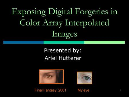 1 Exposing Digital Forgeries in Color Array Interpolated Images Presented by: Ariel Hutterer Final Fantasy,2001My eye.