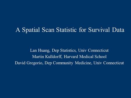 A Spatial Scan Statistic for Survival Data Lan Huang, Dep Statistics, Univ Connecticut Martin Kulldorff, Harvard Medical School David Gregorio, Dep Community.