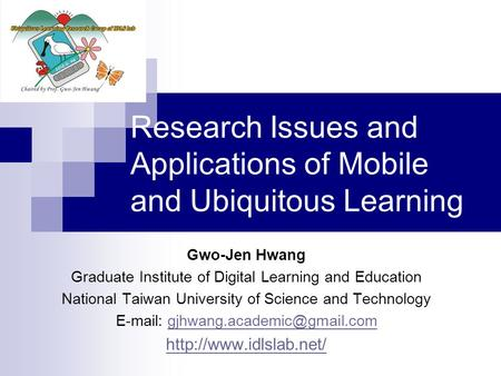 Research Issues and Applications of Mobile and Ubiquitous Learning Gwo-Jen Hwang Graduate Institute of Digital Learning and Education National Taiwan University.