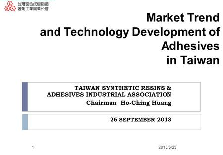 Market Trend and Technology Development of Adhesives in Taiwan TAIWAN SYNTHETIC RESINS & ADHESIVES INDUSTRIAL ASSOCIATION Chairman Ho-Ching Huang 26 SEPTEMBER.