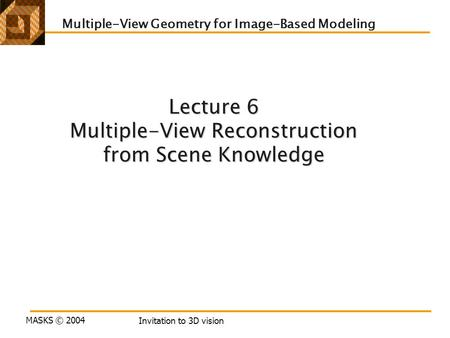 MASKS © 2004 Invitation to 3D vision Lecture 6 Multiple-View Reconstruction from Scene Knowledge Multiple-View Geometry for Image-Based Modeling.
