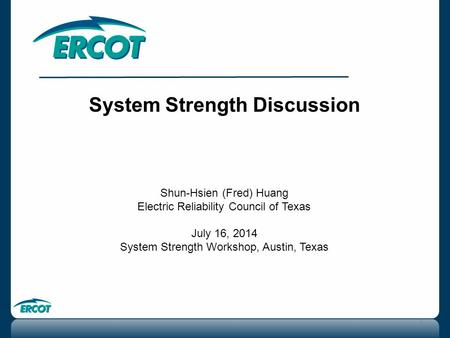 System Strength Discussion Shun-Hsien (Fred) Huang Electric Reliability Council of Texas July 16, 2014 System Strength Workshop, Austin, Texas 1.