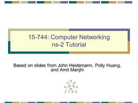15-744: Computer Networking ns-2 Tutorial Based on slides from John Heidemann, Polly Huang, and Amit Manjhi.
