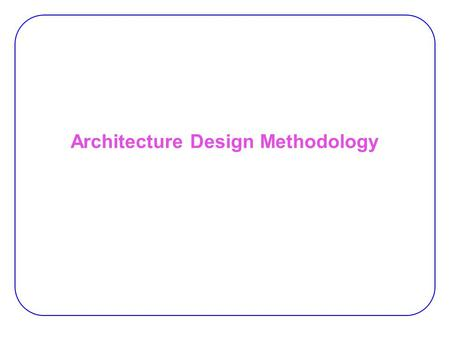 Architecture Design Methodology. 2 The effects of architecture design on metrics:  Area (cost)  Performance  Power Target market:  A set of application.
