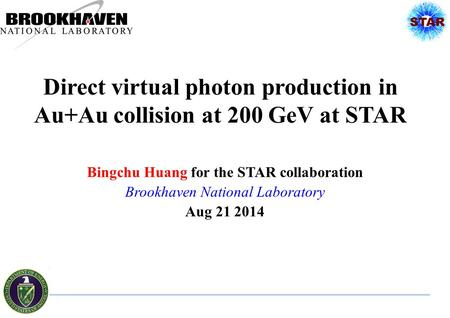 Direct virtual photon production in Au+Au collision at 200 GeV at STAR Bingchu Huang for the STAR collaboration Brookhaven National Laboratory Aug 21 2014.