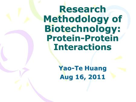 Research Methodology of Biotechnology: Protein-Protein Interactions Yao-Te Huang Aug 16, 2011.