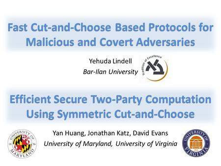 Yan Huang, Jonathan Katz, David Evans University of Maryland, University of Virginia Efficient Secure Two-Party Computation Using Symmetric Cut-and-Choose.