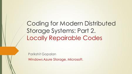 Coding for Modern Distributed Storage Systems: Part 2. Locally Repairable Codes Parikshit Gopalan Windows Azure Storage, Microsoft.
