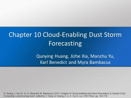 Q. Huang, J. Xia, M. Yu, K. Benedict, M. Bambacus, 2013. Chapter 10 Cloud-enabling dust storm forecasting, In Spatial Cloud Computing: a practical approach,