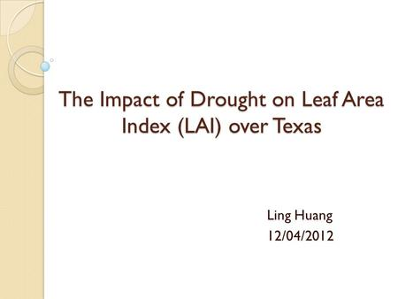 The Impact of Drought on Leaf Area Index (LAI) over Texas Ling Huang 12/04/2012.