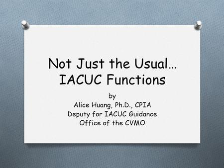 Not Just the Usual… IACUC Functions by Alice Huang, Ph.D., CPIA Deputy for IACUC Guidance Office of the CVMO.