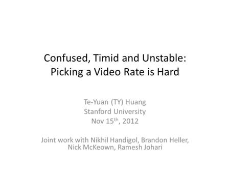 Confused, Timid and Unstable: Picking a Video Rate is Hard Te-Yuan (TY) Huang Stanford University Nov 15 th, 2012 Joint work with Nikhil Handigol, Brandon.