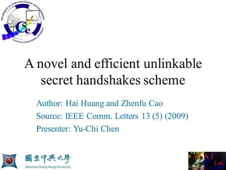 A novel and efficient unlinkable secret handshakes scheme Author: Hai Huang and Zhenfu Cao Source: IEEE Comm. Letters 13 (5) (2009) Presenter: Yu-Chi Chen.
