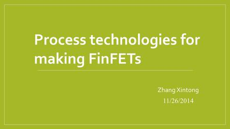 Zhang Xintong 11/26/2014 Process technologies for making FinFETs.
