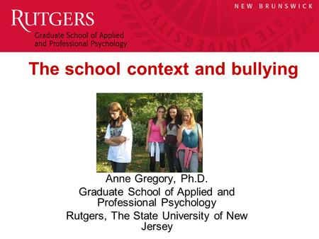 Anne Gregory, Ph.D. Graduate School of Applied and Professional Psychology Rutgers, The State University of New Jersey The school context and bullying.