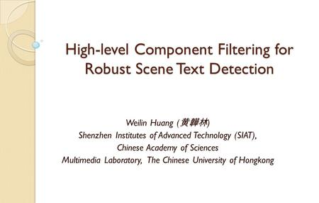 High-level Component Filtering for Robust Scene Text Detection Weilin Huang ( 黄韡林 ) Shenzhen Institutes of Advanced Technology (SIAT), Chinese Academy.