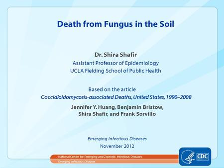 Dr. Shira Shafir Assistant Professor of Epidemiology UCLA Fielding School of Public Health Death from Fungus in the Soil Emerging Infectious Diseases National.