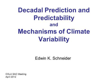 Decadal Prediction and Predictability and Mechanisms of Climate Variability Edwin K. Schneider COLA SAC Meeting April 2012.