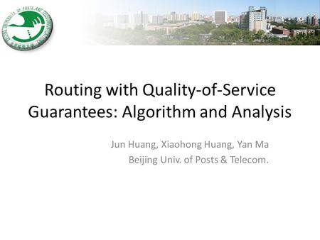 Routing with Quality-of-Service Guarantees: Algorithm and Analysis Jun Huang, Xiaohong Huang, Yan Ma Beijing Univ. of Posts & Telecom.