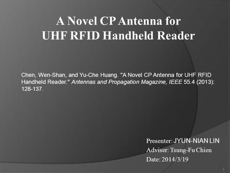 Presenter: JYUN-NIAN LIN Adviser: Tsung-Fu Chien Date: 2014/3/19 1 Chen, Wen-Shan, and Yu-Che Huang. A Novel CP Antenna for UHF RFID Handheld Reader.