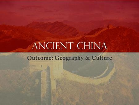 Ancient China Outcome: Geography & Culture. Constructive Response Question 1.Describe China's geography and give examples as to how the Chinese adapted.