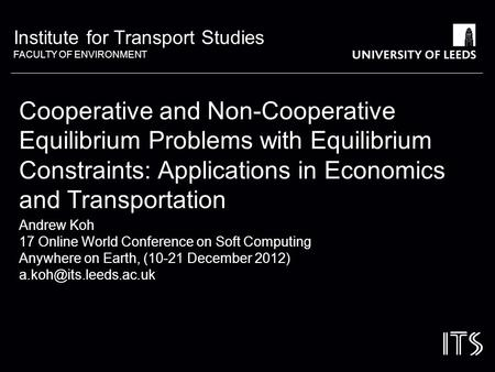 Institute for Transport Studies FACULTY OF ENVIRONMENT Cooperative and Non-Cooperative Equilibrium Problems with Equilibrium Constraints: Applications.