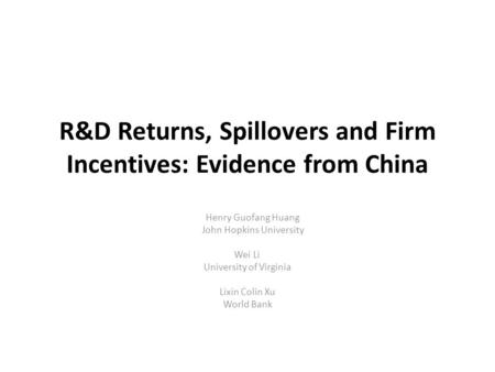 R&D Returns, Spillovers and Firm Incentives: Evidence from China Henry Guofang Huang John Hopkins University Wei Li University of Virginia Lixin Colin.